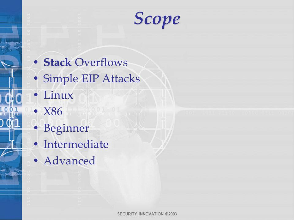SECURITY INNOVATION ©2003Scope Stack Overflows Simple EIP Attacks Linux X86 Beginner Intermediate Advanced