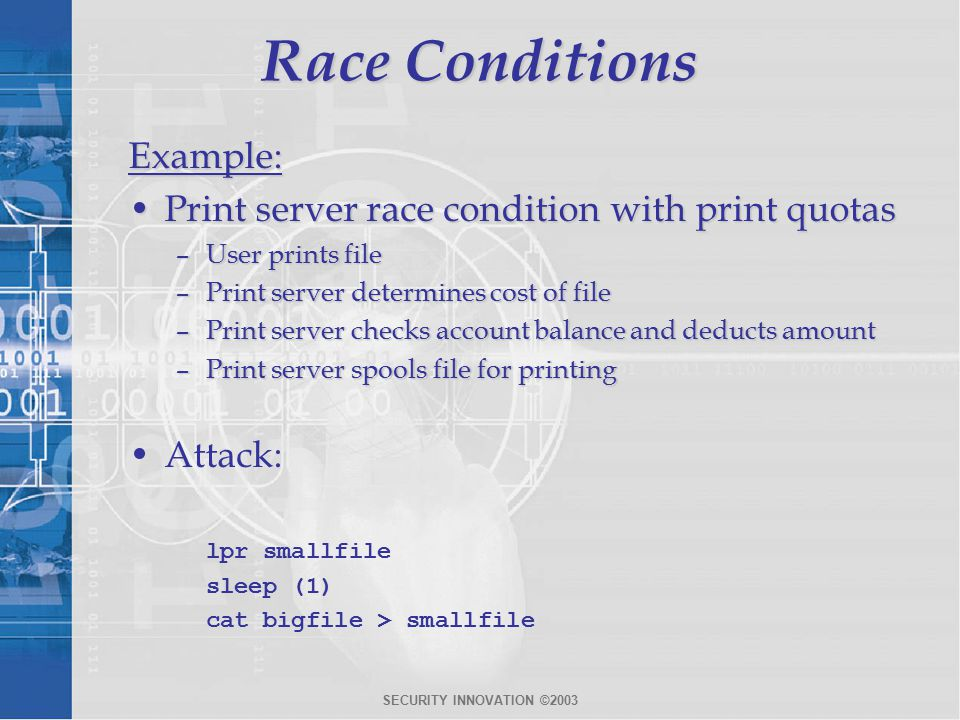SECURITY INNOVATION ©2003 Race Conditions Example: Print server race condition with print quotasPrint server race condition with print quotas –User prints file –Print server determines cost of file –Print server checks account balance and deducts amount –Print server spools file for printing Attack: lpr smallfile sleep (1) cat bigfile > smallfile