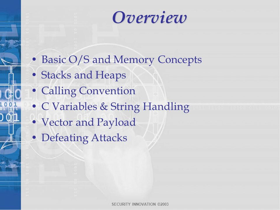 SECURITY INNOVATION ©2003Overview Basic O/S and Memory Concepts Stacks and Heaps Calling Convention C Variables & String Handling Vector and Payload Defeating Attacks