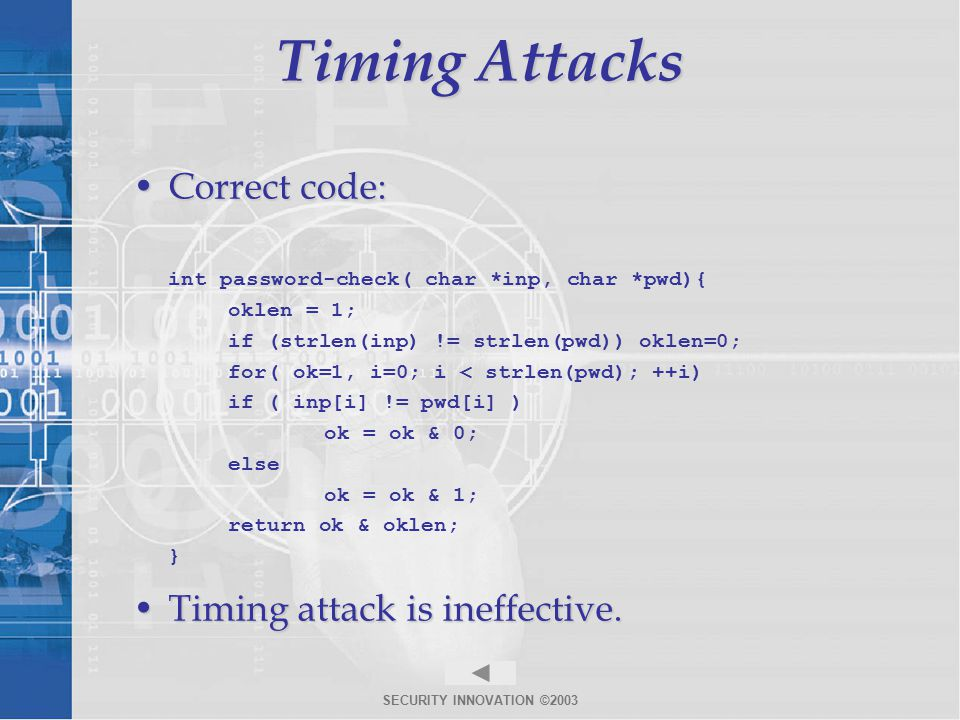 SECURITY INNOVATION ©2003 Timing Attacks Correct code:Correct code: int password-check( char *inp, char *pwd){ oklen = 1; if (strlen(inp) != strlen(pwd)) oklen=0; for( ok=1, i=0; i < strlen(pwd); ++i) if ( inp[i] != pwd[i] ) ok = ok & 0; else ok = ok & 1; return ok & oklen; } Timing attack is ineffective.Timing attack is ineffective.