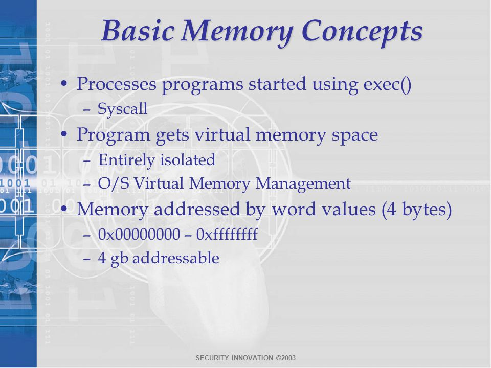 SECURITY INNOVATION ©2003 Basic Memory Concepts Processes programs started using exec() –Syscall Program gets virtual memory space –Entirely isolated –O/S Virtual Memory Management Memory addressed by word values (4 bytes) –0x00000000 – 0xffffffff –4 gb addressable