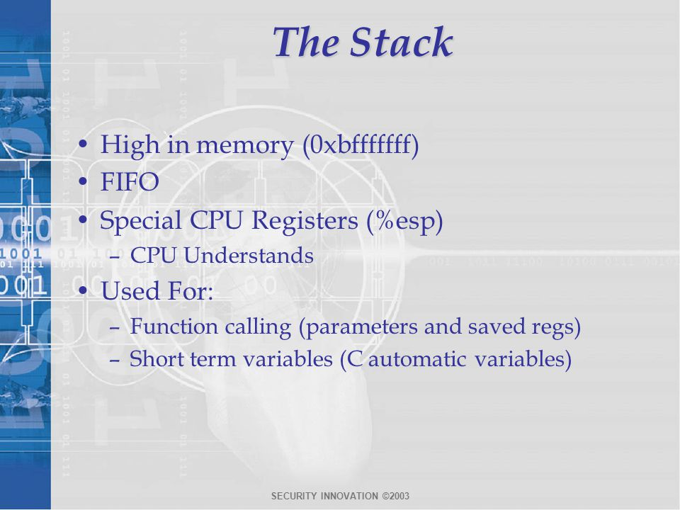 SECURITY INNOVATION ©2003 The Stack High in memory (0xbfffffff) FIFO Special CPU Registers (%esp) –CPU Understands Used For: –Function calling (parameters and saved regs) –Short term variables (C automatic variables)