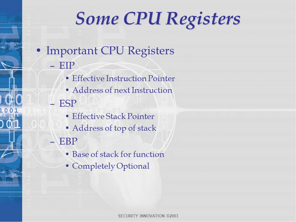 SECURITY INNOVATION ©2003 Some CPU Registers Important CPU Registers –EIP Effective Instruction Pointer Address of next Instruction –ESP Effective Stack Pointer Address of top of stack –EBP Base of stack for function Completely Optional