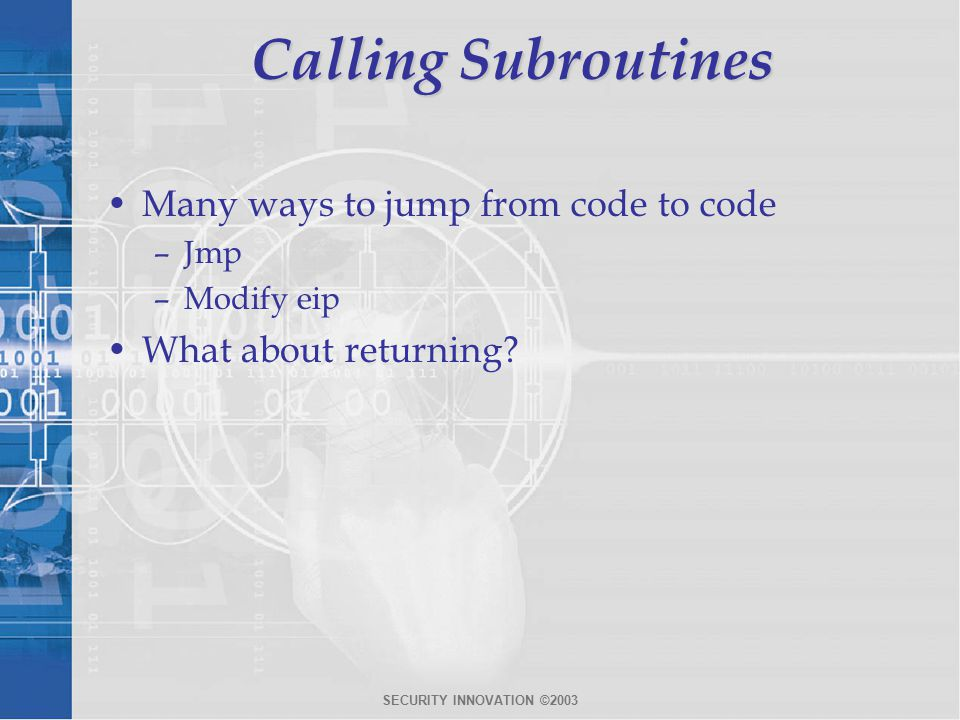SECURITY INNOVATION ©2003 Calling Subroutines Many ways to jump from code to code –Jmp –Modify eip What about returning