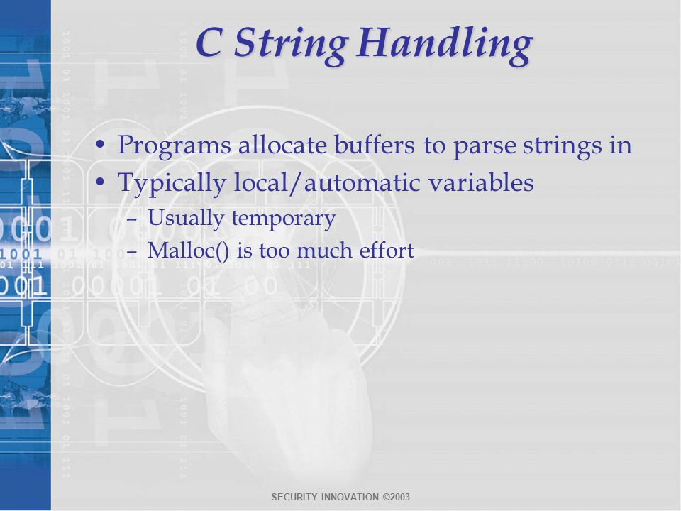 SECURITY INNOVATION ©2003 C String Handling Programs allocate buffers to parse strings in Typically local/automatic variables –Usually temporary –Malloc() is too much effort