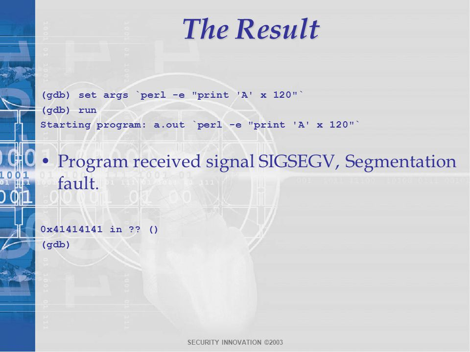 SECURITY INNOVATION ©2003 The Result (gdb) set args `perl -e print A x 120 ` (gdb) run Starting program: a.out `perl -e print A x 120 ` Program received signal SIGSEGV, Segmentation fault.