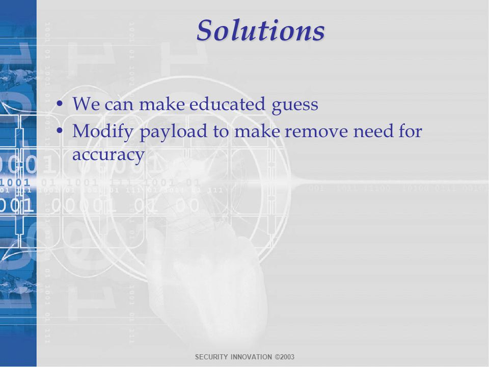 SECURITY INNOVATION ©2003Solutions We can make educated guess Modify payload to make remove need for accuracy