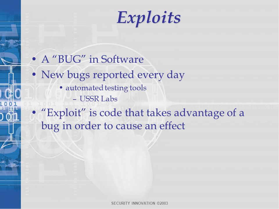 SECURITY INNOVATION ©2003Exploits A BUG in Software New bugs reported every day automated testing tools –USSR Labs Exploit is code that takes advantage of a bug in order to cause an effect