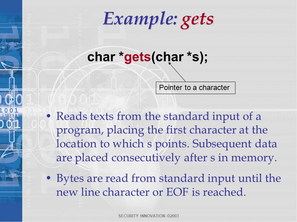SECURITY INNOVATION ©2003 Example: gets char *gets(char *s); Pointer to a character Reads texts from the standard input of a program, placing the first character at the location to which s points.