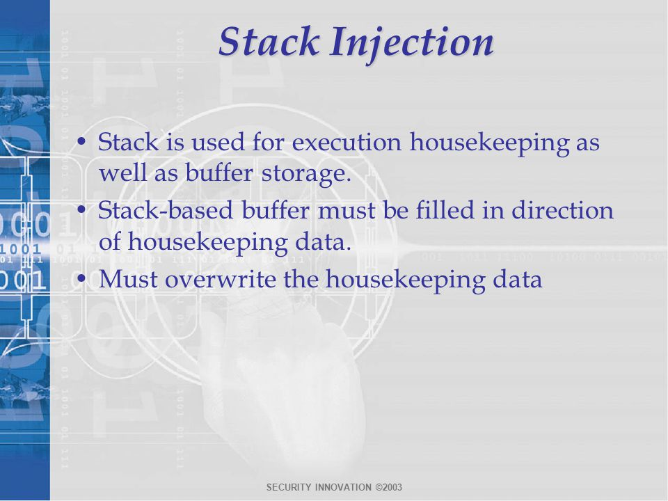 SECURITY INNOVATION ©2003 Stack Injection Stack is used for execution housekeeping as well as buffer storage.