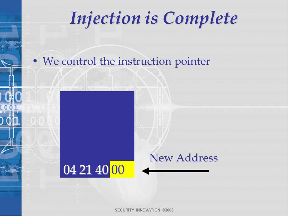 SECURITY INNOVATION ©2003 Injection is Complete We control the instruction pointer 04 21 40 00 New Address