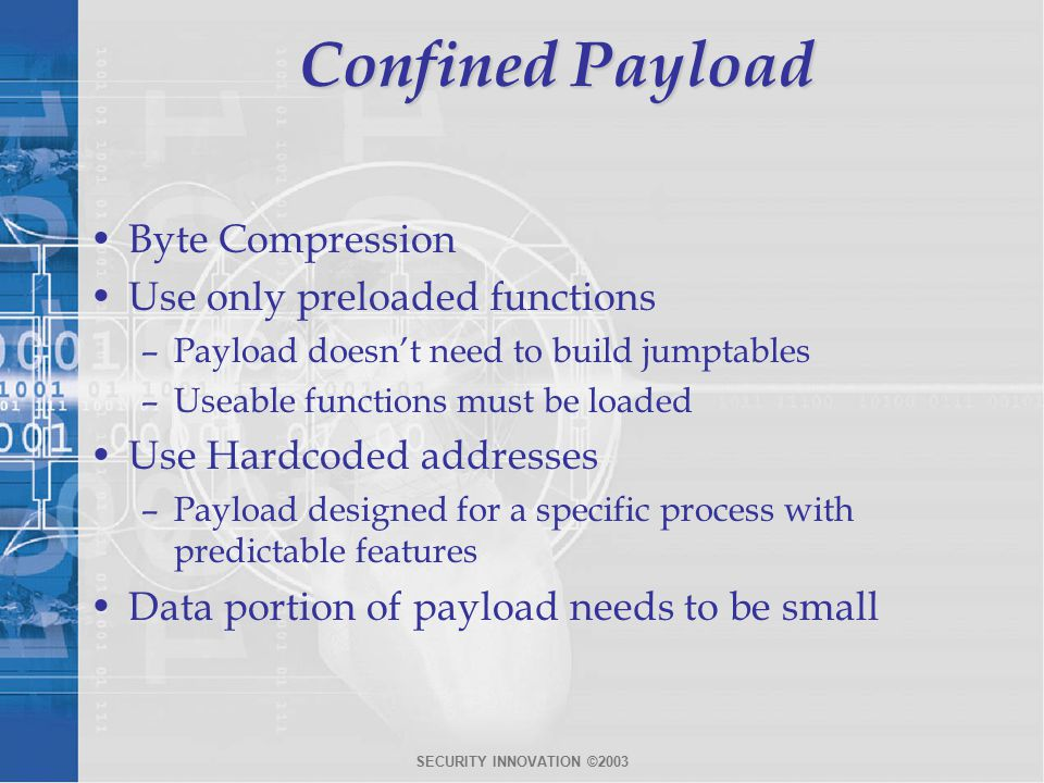 SECURITY INNOVATION ©2003 Confined Payload Byte Compression Use only preloaded functions –Payload doesn't need to build jumptables –Useable functions must be loaded Use Hardcoded addresses –Payload designed for a specific process with predictable features Data portion of payload needs to be small