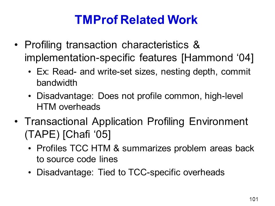 TMProf Related Work Profiling transaction characteristics & implementation-specific features [Hammond '04] Ex: Read- and write-set sizes, nesting depth, commit bandwidth Disadvantage: Does not profile common, high-level HTM overheads Transactional Application Profiling Environment (TAPE) [Chafi '05] Profiles TCC HTM & summarizes problem areas back to source code lines Disadvantage: Tied to TCC-specific overheads 101