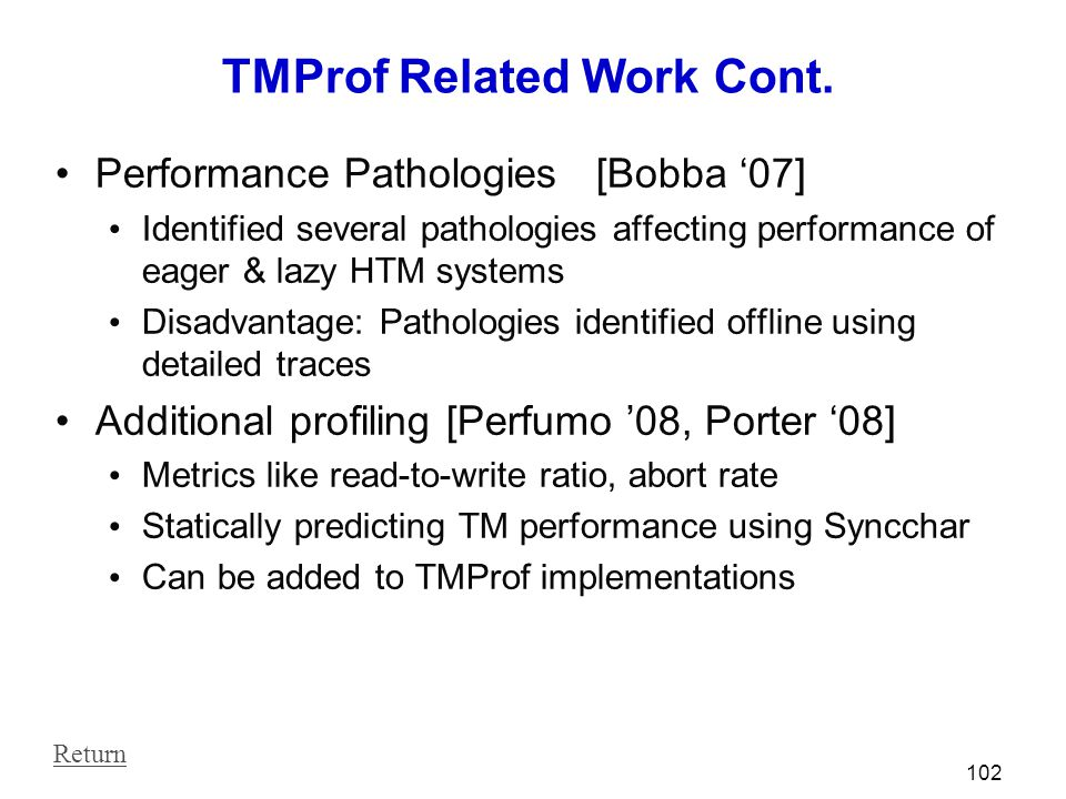 TMProf Related Work Cont. Performance Pathologies [Bobba '07] Identified several pathologies affecting performance of eager & lazy HTM systems Disadva