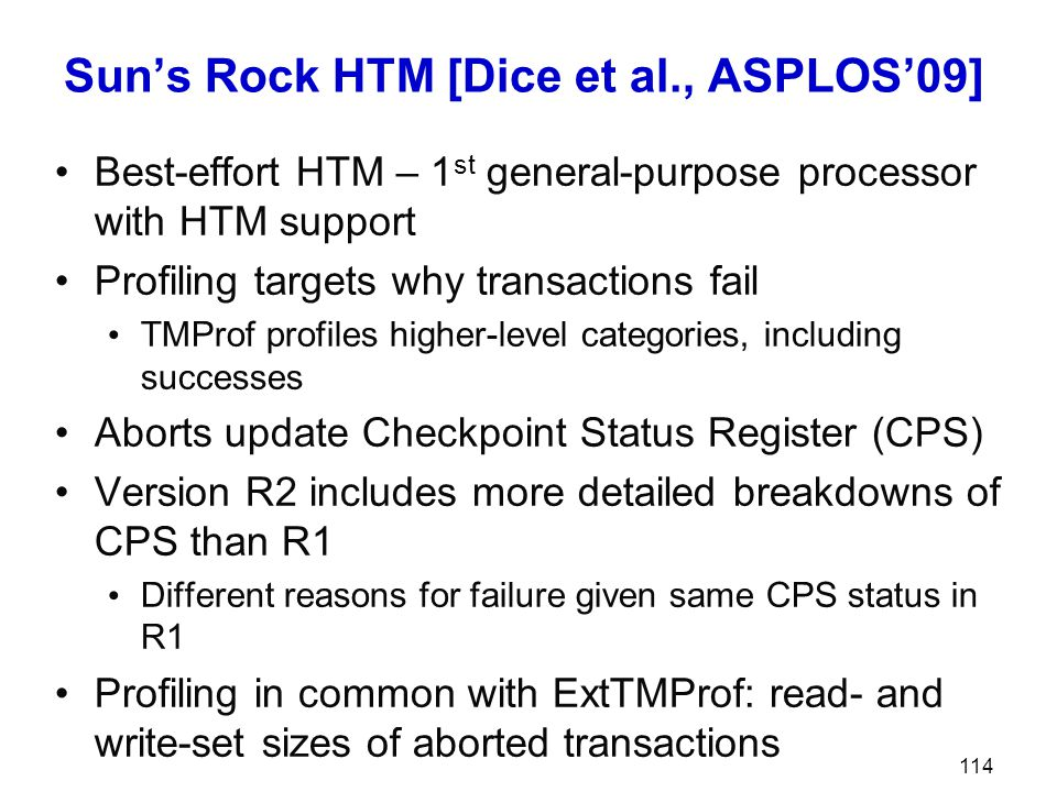 Sun's Rock HTM [Dice et al., ASPLOS'09] Best-effort HTM – 1 st general-purpose processor with HTM support Profiling targets why transactions fail TMPr