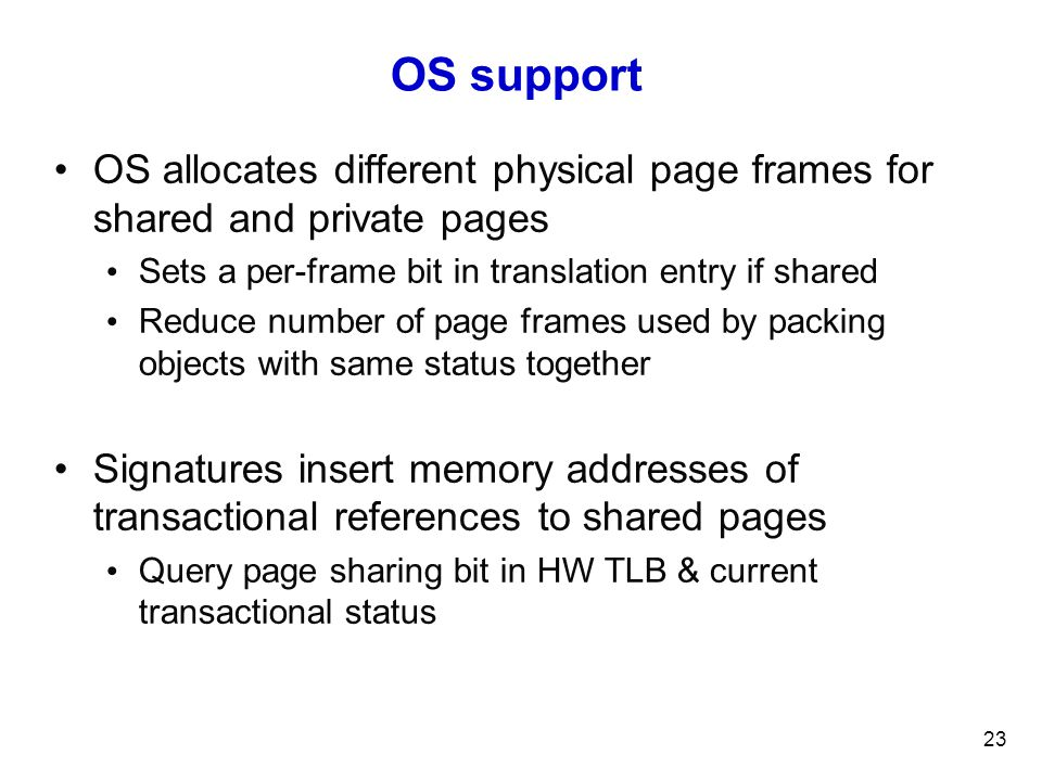 OS support OS allocates different physical page frames for shared and private pages Sets a per-frame bit in translation entry if shared Reduce number of page frames used by packing objects with same status together Signatures insert memory addresses of transactional references to shared pages Query page sharing bit in HW TLB & current transactional status 23