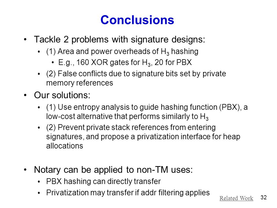 Conclusions Tackle 2 problems with signature designs: (1) Area and power overheads of H 3 hashing E.g., 160 XOR gates for H 3, 20 for PBX (2) False co