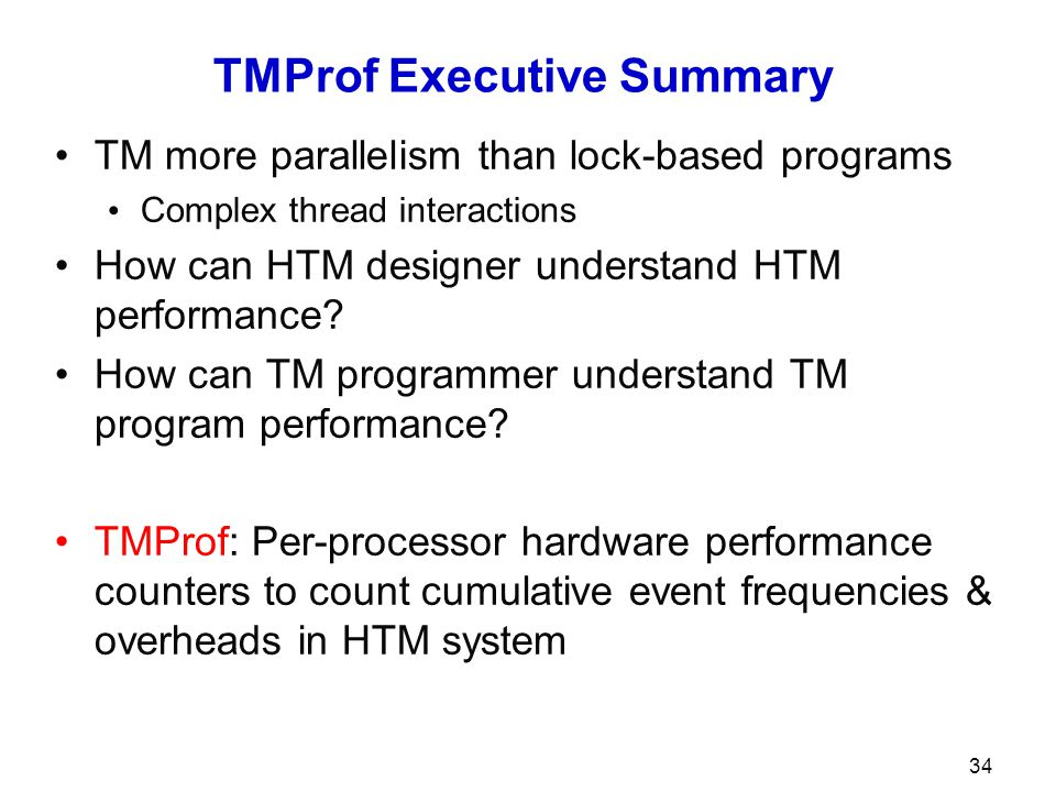 TMProf Executive Summary TM more parallelism than lock-based programs Complex thread interactions How can HTM designer understand HTM performance.
