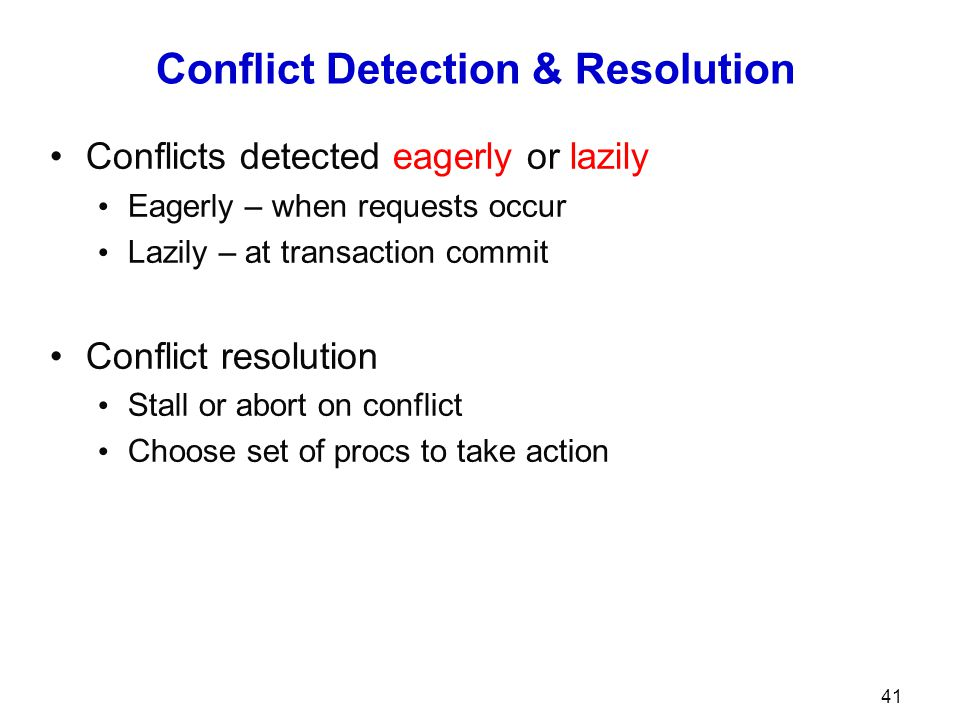 Conflict Detection & Resolution Conflicts detected eagerly or lazily Eagerly – when requests occur Lazily – at transaction commit Conflict resolution Stall or abort on conflict Choose set of procs to take action 41