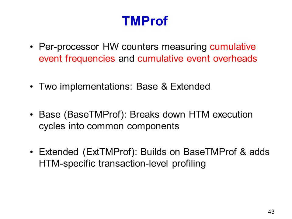 43 TMProf Per-processor HW counters measuring cumulative event frequencies and cumulative event overheads Two implementations: Base & Extended Base (BaseTMProf): Breaks down HTM execution cycles into common components Extended (ExtTMProf): Builds on BaseTMProf & adds HTM-specific transaction-level profiling
