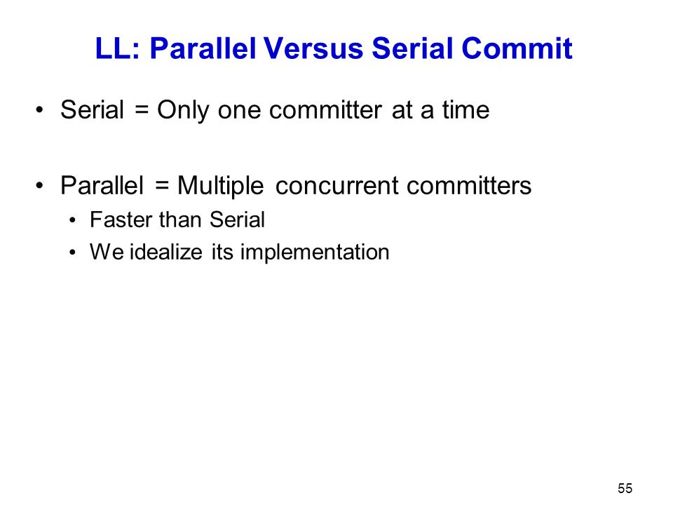 LL: Parallel Versus Serial Commit Serial = Only one committer at a time Parallel = Multiple concurrent committers Faster than Serial We idealize its i