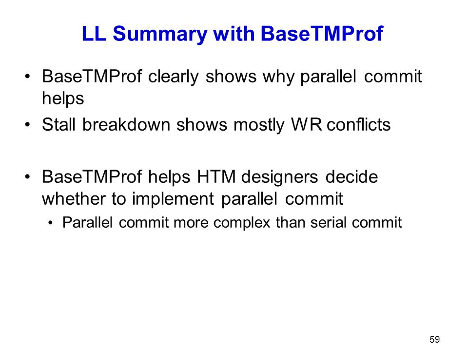 LL Summary with BaseTMProf BaseTMProf clearly shows why parallel commit helps Stall breakdown shows mostly WR conflicts BaseTMProf helps HTM designers decide whether to implement parallel commit Parallel commit more complex than serial commit 59