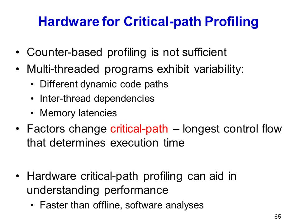 Hardware for Critical-path Profiling Counter-based profiling is not sufficient Multi-threaded programs exhibit variability: Different dynamic code paths Inter-thread dependencies Memory latencies Factors change critical-path – longest control flow that determines execution time Hardware critical-path profiling can aid in understanding performance Faster than offline, software analyses 65