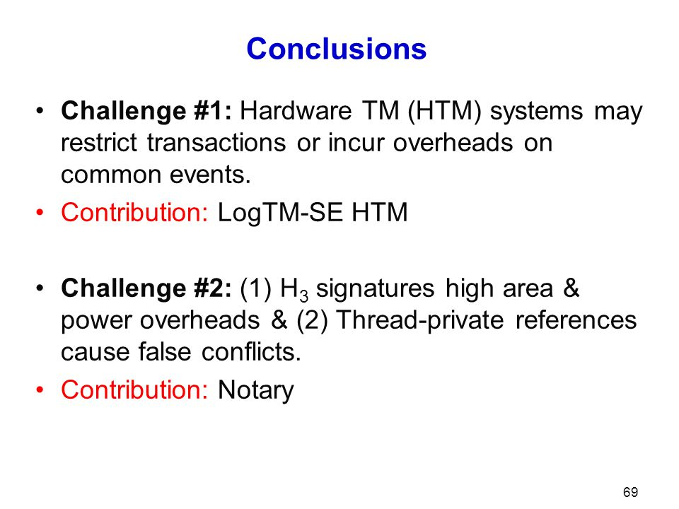 Conclusions Challenge #1: Hardware TM (HTM) systems may restrict transactions or incur overheads on common events. Contribution: LogTM-SE HTM Challeng