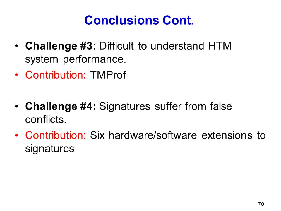 Conclusions Cont. Challenge #3: Difficult to understand HTM system performance. Contribution: TMProf Challenge #4: Signatures suffer from false confli