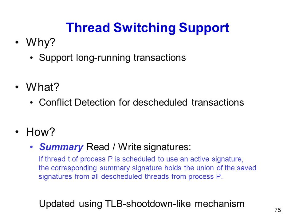 75 Thread Switching Support Why? Support long-running transactions What? Conflict Detection for descheduled transactions How? Summary Read / Write sig