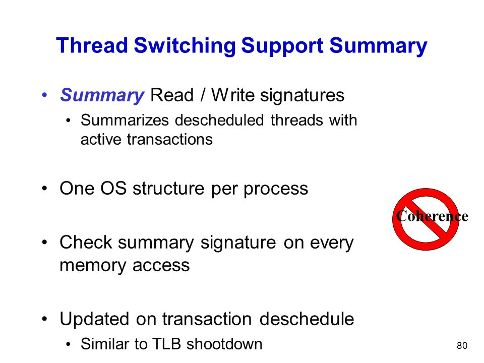 80 Thread Switching Support Summary Summary Read / Write signatures Summarizes descheduled threads with active transactions One OS structure per process Check summary signature on every memory access Updated on transaction deschedule Similar to TLB shootdown Coherence