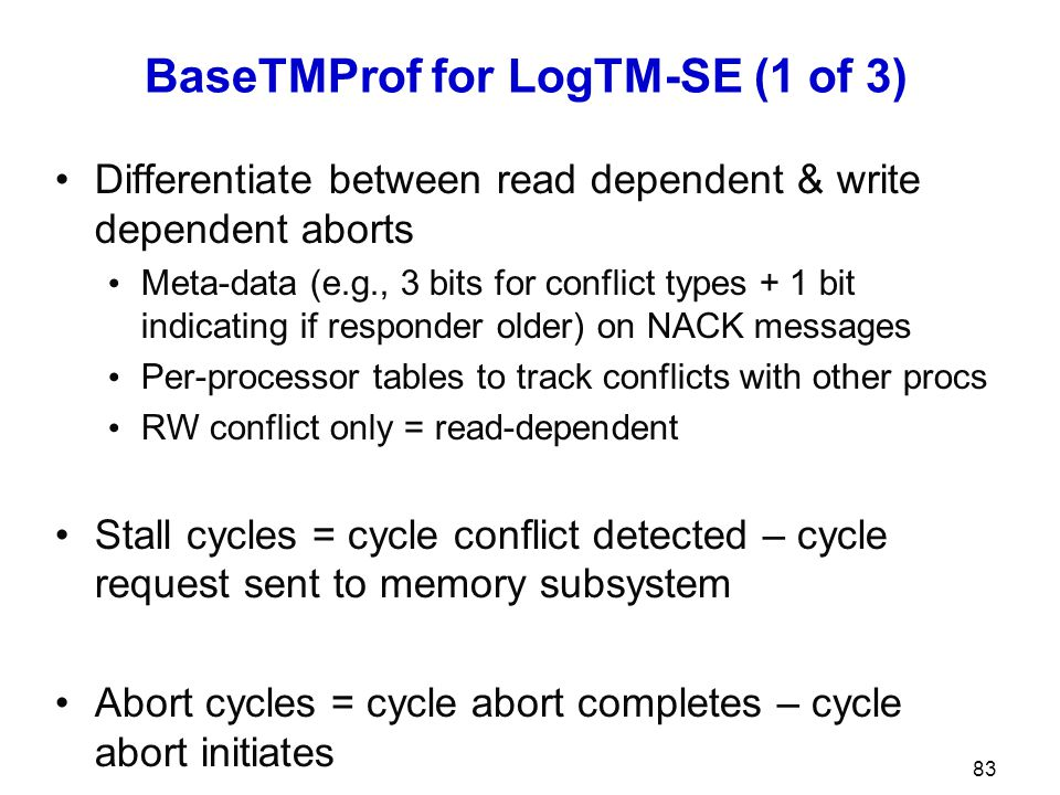 BaseTMProf for LogTM-SE (1 of 3) Differentiate between read dependent & write dependent aborts Meta-data (e.g., 3 bits for conflict types + 1 bit indi