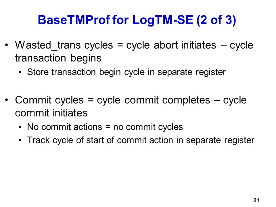 BaseTMProf for LogTM-SE (2 of 3) Wasted_trans cycles = cycle abort initiates – cycle transaction begins Store transaction begin cycle in separate register Commit cycles = cycle commit completes – cycle commit initiates No commit actions = no commit cycles Track cycle of start of commit action in separate register 84