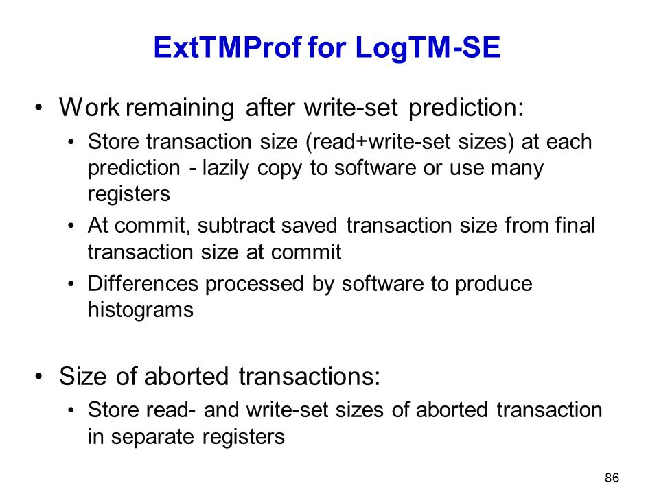 ExtTMProf for LogTM-SE Work remaining after write-set prediction: Store transaction size (read+write-set sizes) at each prediction - lazily copy to so