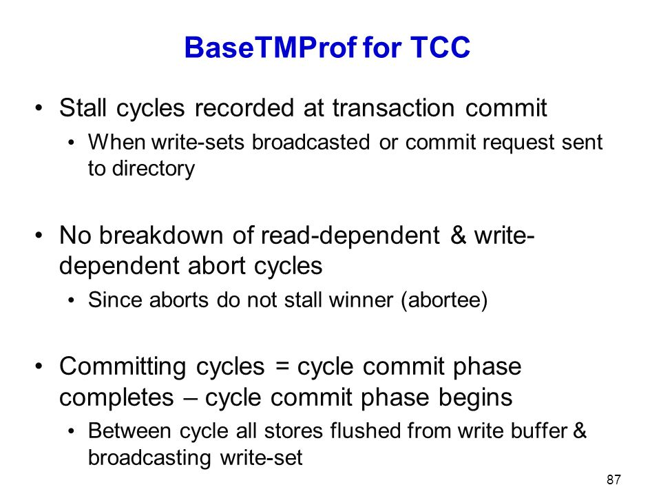 BaseTMProf for TCC Stall cycles recorded at transaction commit When write-sets broadcasted or commit request sent to directory No breakdown of read-dependent & write- dependent abort cycles Since aborts do not stall winner (abortee) Committing cycles = cycle commit phase completes – cycle commit phase begins Between cycle all stores flushed from write buffer & broadcasting write-set 87