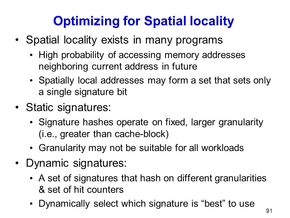 Optimizing for Spatial locality Spatial locality exists in many programs High probability of accessing memory addresses neighboring current address in