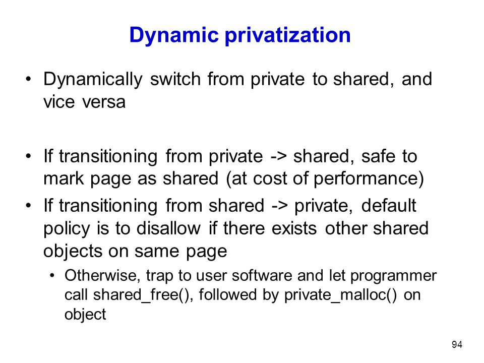 Dynamic privatization Dynamically switch from private to shared, and vice versa If transitioning from private -> shared, safe to mark page as shared (