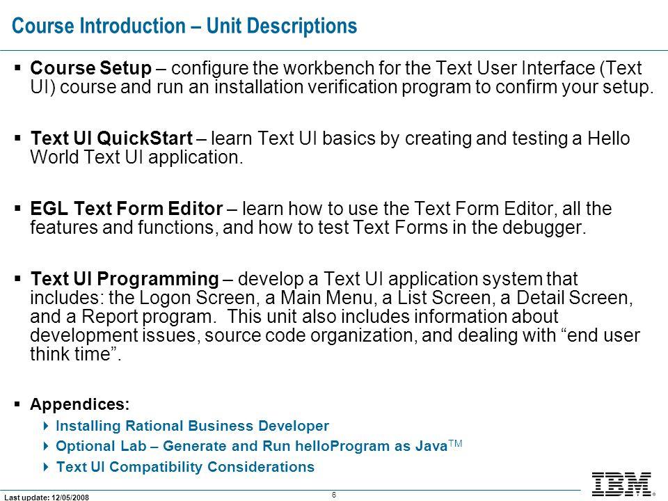 137 Last update: 12/05/2008 Course  Course Setup  Text UI QuickStart  EGL Text Form Editor Text UI Programming  Text UI Programming   Course Summary  Appendices Units: RBD/EGL Text UI Programming