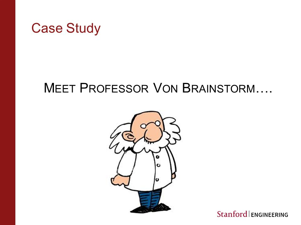 Case Study M EET P ROFESSOR V ON B RAINSTORM ….