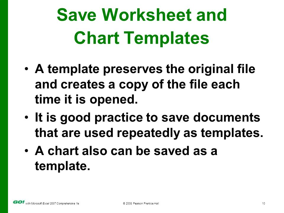 with Microsoft Excel 2007 Comprehensive 1e© 2008 Pearson Prentice Hall10 Save Worksheet and Chart Templates A template preserves the original file and creates a copy of the file each time it is opened.
