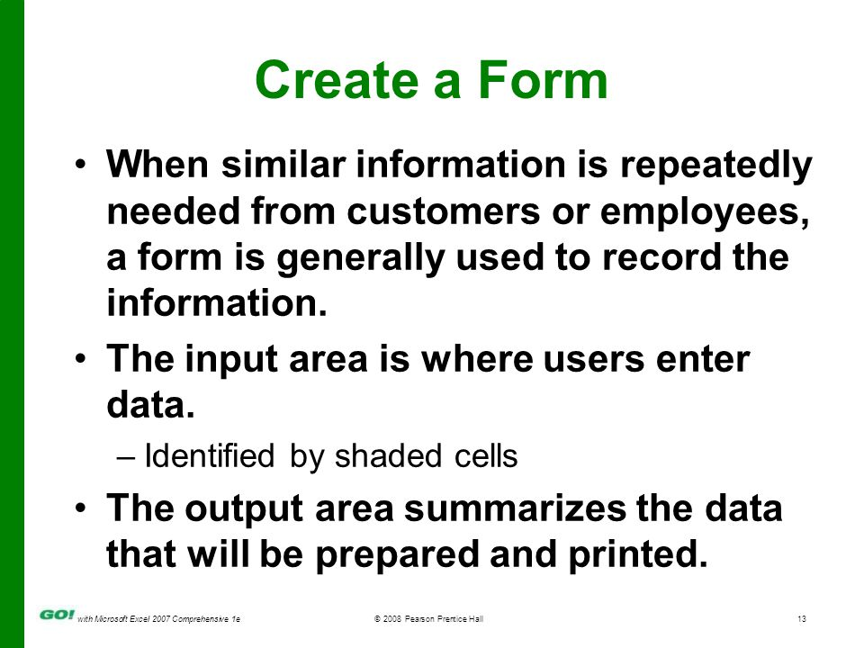 with Microsoft Excel 2007 Comprehensive 1e© 2008 Pearson Prentice Hall13 Create a Form When similar information is repeatedly needed from customers or employees, a form is generally used to record the information.