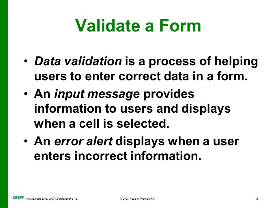 with Microsoft Excel 2007 Comprehensive 1e© 2008 Pearson Prentice Hall15 Validate a Form Data validation is a process of helping users to enter correct data in a form.