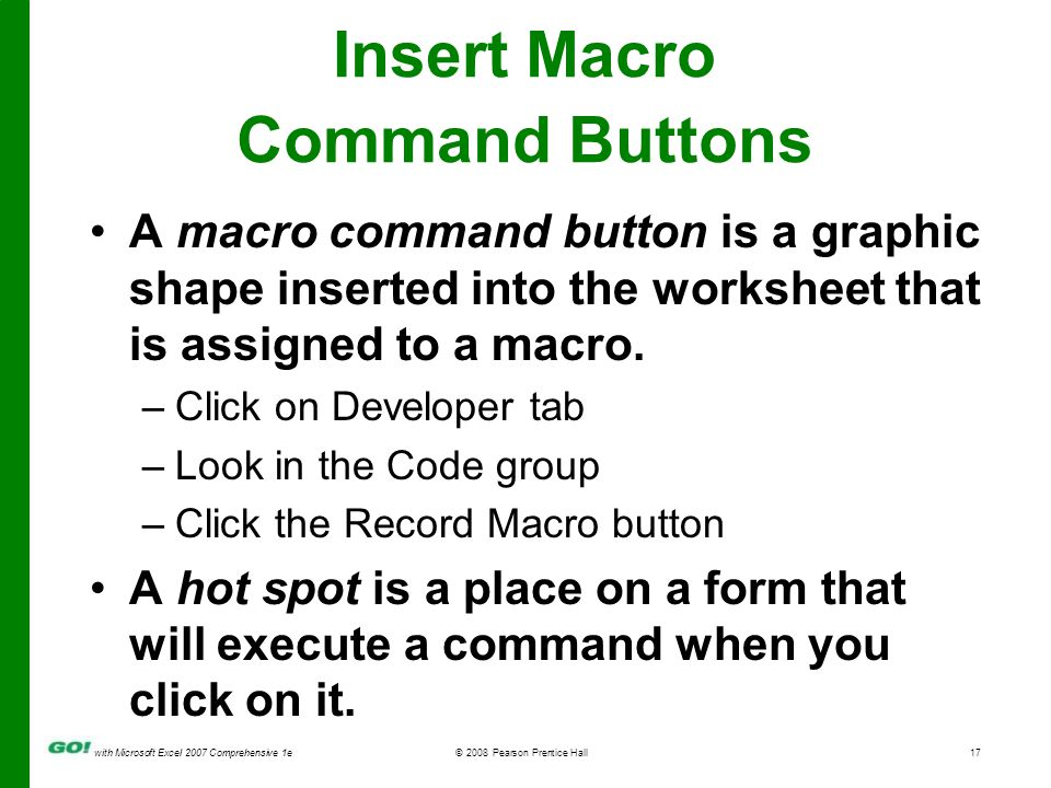 with Microsoft Excel 2007 Comprehensive 1e© 2008 Pearson Prentice Hall17 Insert Macro Command Buttons A macro command button is a graphic shape inserted into the worksheet that is assigned to a macro.