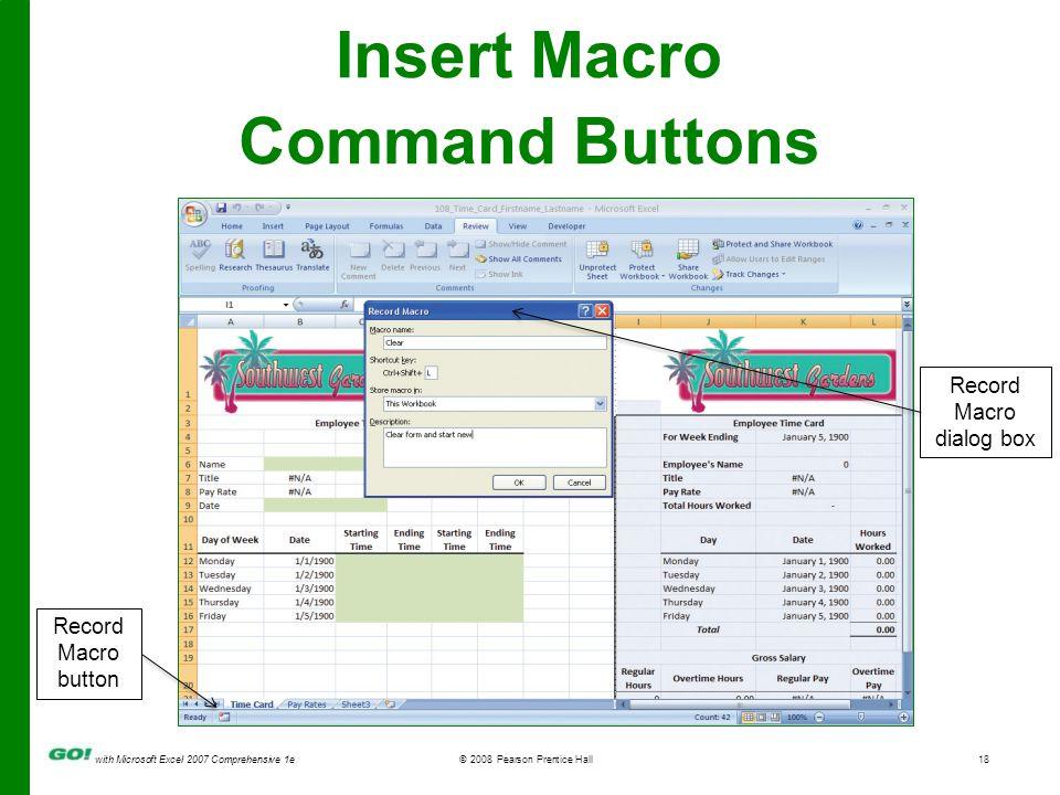 with Microsoft Excel 2007 Comprehensive 1e© 2008 Pearson Prentice Hall18 Insert Macro Command Buttons Record Macro dialog box Record Macro button