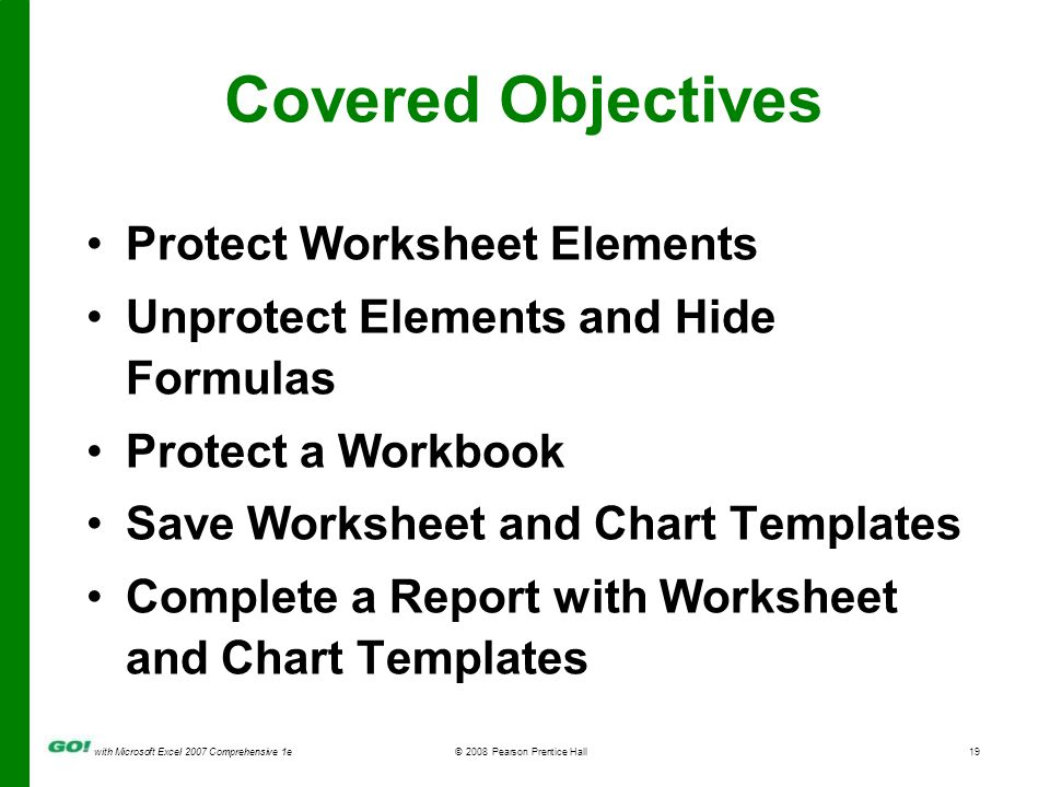 with Microsoft Excel 2007 Comprehensive 1e© 2008 Pearson Prentice Hall19 Covered Objectives Protect Worksheet Elements Unprotect Elements and Hide Formulas Protect a Workbook Save Worksheet and Chart Templates Complete a Report with Worksheet and Chart Templates