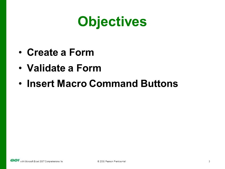 with Microsoft Excel 2007 Comprehensive 1e© 2008 Pearson Prentice Hall3 Objectives Create a Form Validate a Form Insert Macro Command Buttons