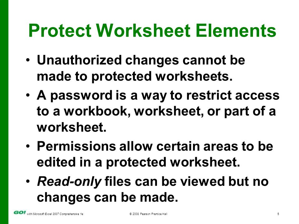 with Microsoft Excel 2007 Comprehensive 1e© 2008 Pearson Prentice Hall6 Unprotect Elements and Hide Formulas The Protection tab in the Format Cells dialog box is used to lock or hide selected cells in a worksheet.