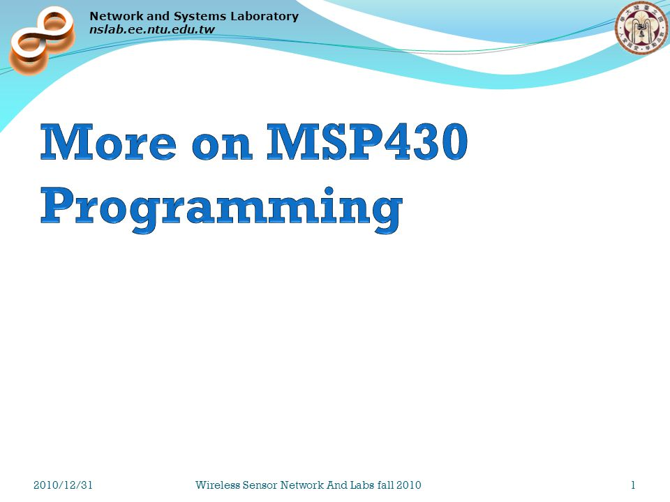 Network and Systems Laboratory nslab.ee.ntu.edu.tw Techniques Using a low-level initialization function Problem By default, when a C compiler generates assembly code, it creates code that initializes all declared memory and inserts it before the first instruction of the main() function In the event that the amount of declared memory is large The time required to initialize the long list of variables may be so long that the watchdog expires before the first line of main() can be executed Solution Disables the initialization of memory elements that don t need pre-initialization __no_init int x_array[2500]; Use a compiler-defined low-level initialization function 2010/12/31Wireless Sensor Network And Labs fall 201062