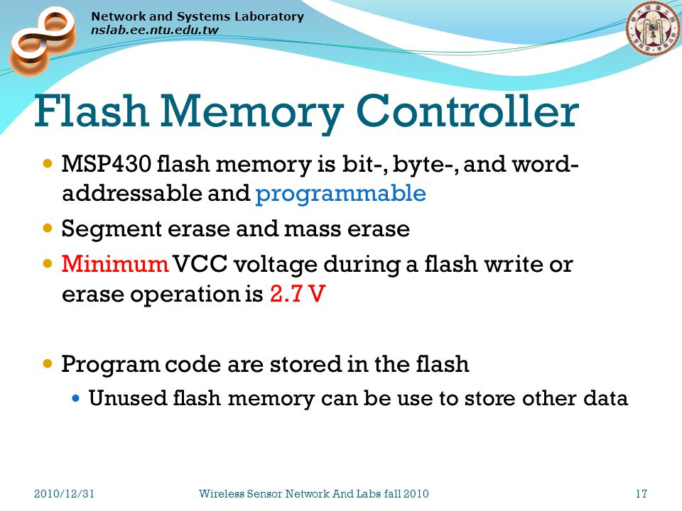 Network and Systems Laboratory nslab.ee.ntu.edu.tw Flash Memory Controller MSP430 flash memory is bit-, byte-, and word- addressable and programmable Segment erase and mass erase Minimum VCC voltage during a flash write or erase operation is 2.7 V Program code are stored in the flash Unused flash memory can be use to store other data 2010/12/31Wireless Sensor Network And Labs fall 201017